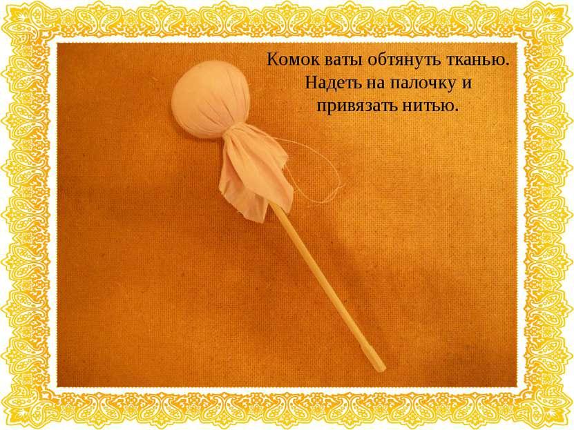 Комок ваты обтянуть тканью. Надеть на палочку и привязать нитью.