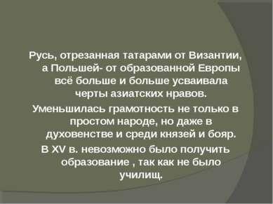 Русь, отрезанная татарами от Византии, а Польшей- от образованной Европы всё ...