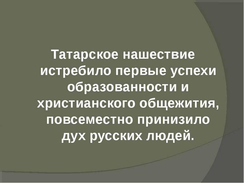 Татарское нашествие истребило первые успехи образованности и христианского об...