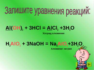 Al(OH)3 + 3HCl = AlCl3 +3H2O H3AlO3 + 3NaOH = Na3AlO3+3H2O Хлорид алюминия Ал...