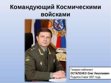 Командующий Космическими войсками Генерал-лейтенант ОСТАПЕНКО Олег Николаевич...