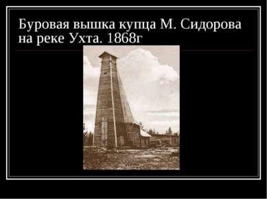 Буровая вышка купца М. Сидорова на реке Ухта. 1868г