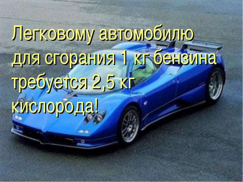 Легковому автомобилю для сгорания 1 кг бензина требуется 2,5 кг кислорода!