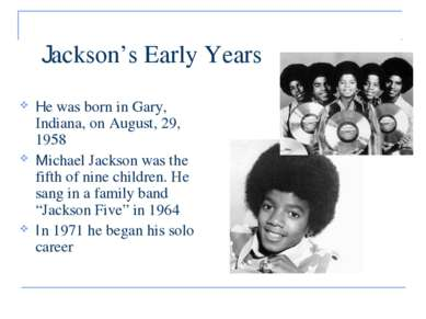 Jackson's Early Years He was born in Gary, Indiana, on August, 29, 1958 Micha...