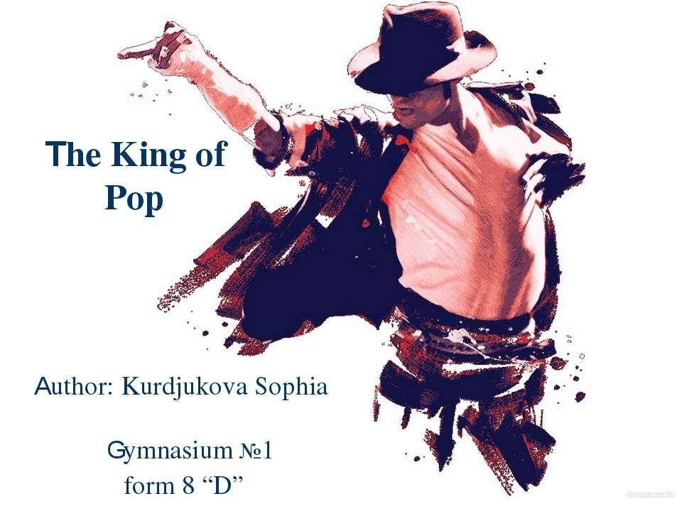 "The King of Pop Author: Kurdjukova Sophia Gymnasium №1 form 8 ""D"""