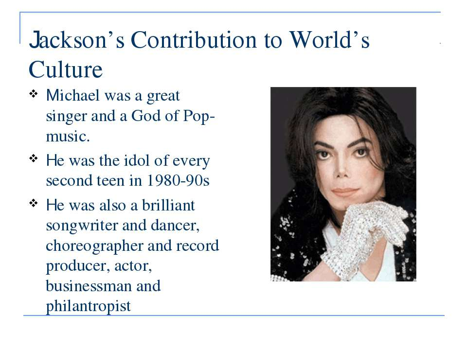 Jackson's Contribution to World's Culture Michael was a great singer and a Go...