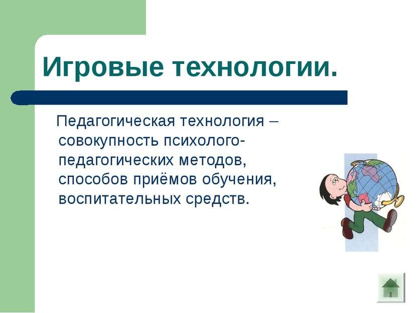 Игровые технологии. Педагогическая технология – совокупность психолого-педаго...