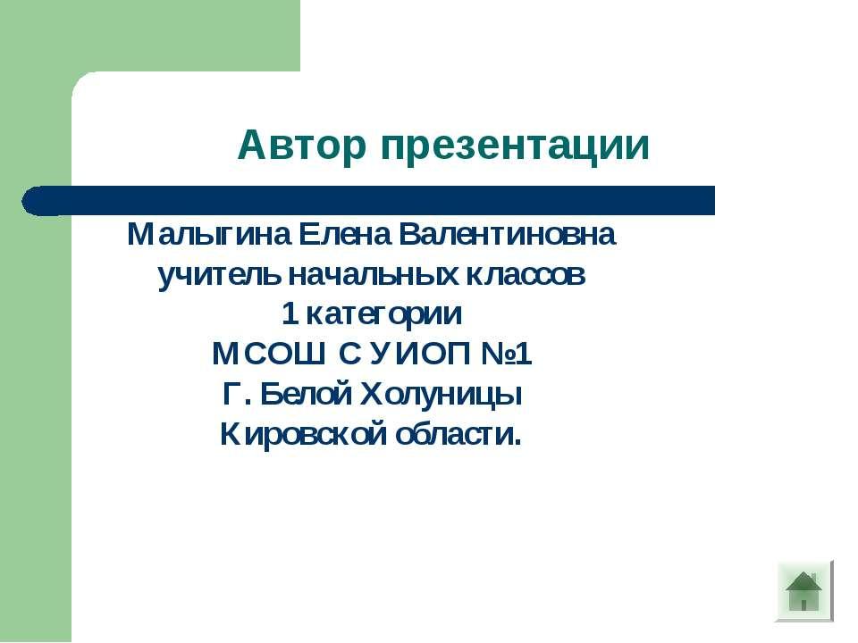 Автор презентации Малыгина Елена Валентиновна учитель начальных классов 1 кат...