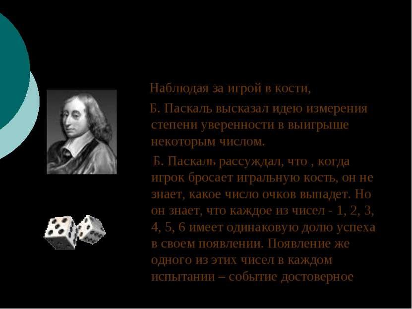 Наблюдая за игрой в кости, Б. Паскаль высказал идею измерения степени уверенн...