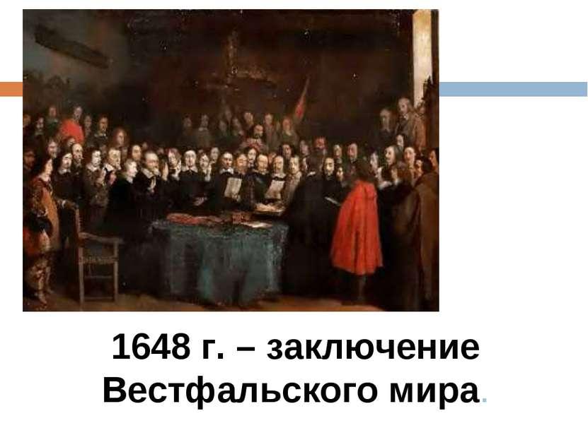 1648 г. – заключение Вестфальского мира.