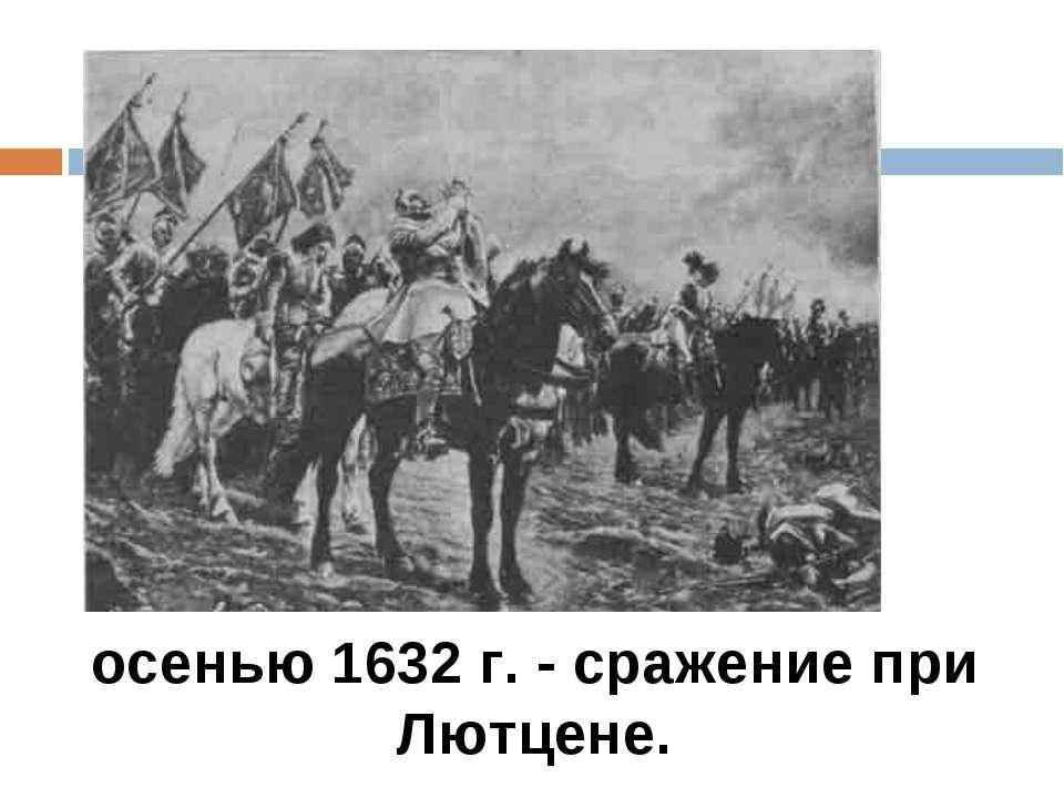 осенью 1632 г. - сражение при Лютцене.