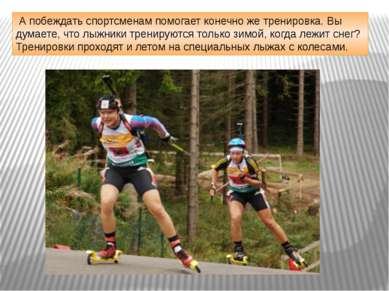 А побеждать спортсменам помогает конечно же тренировка. Вы думаете, что лыжни...
