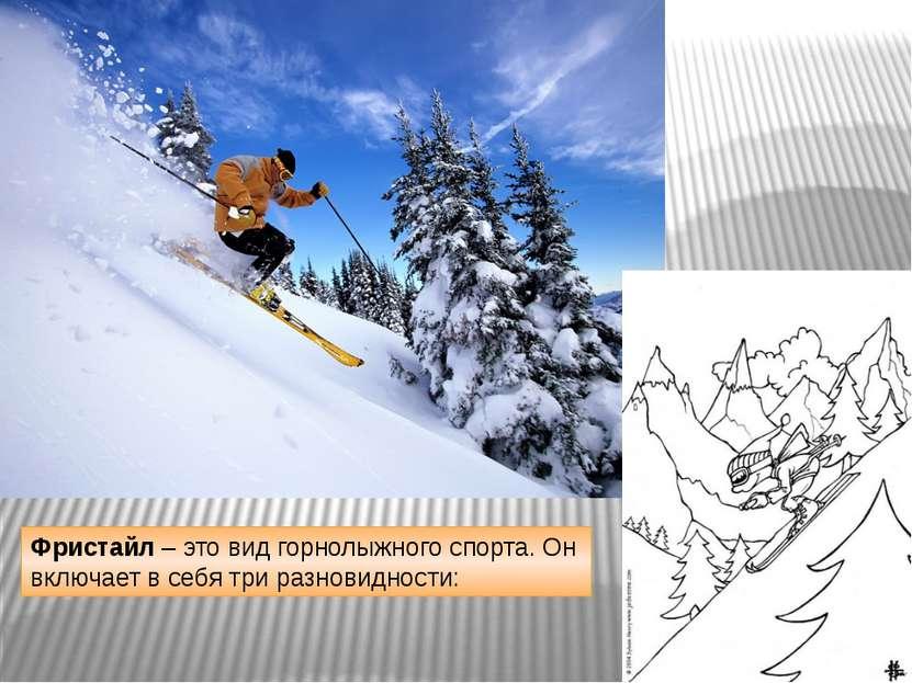 Фристайл – это вид горнолыжного спорта. Он включает в себя три разновидности: