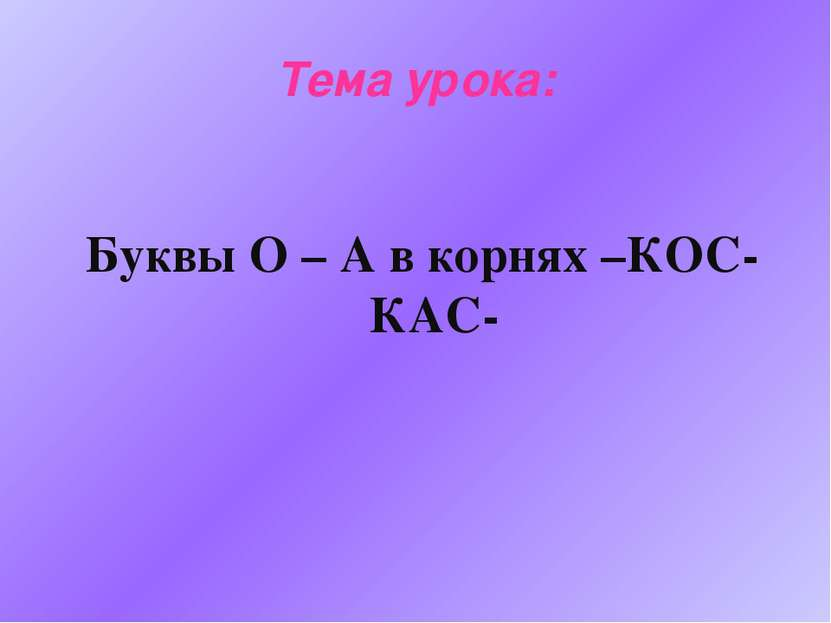 Тема урока: Буквы О – А в корнях –КОС- КАС-