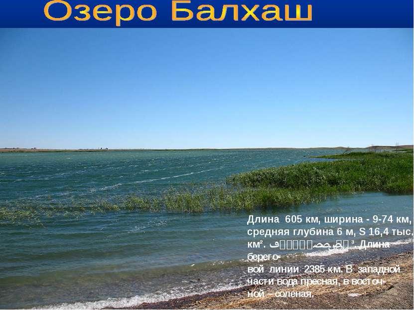 о.Балхаш Длина 605 км, ширина - 9-74 км, средняя глубина 6 м, S 16,4 тыс. км²...