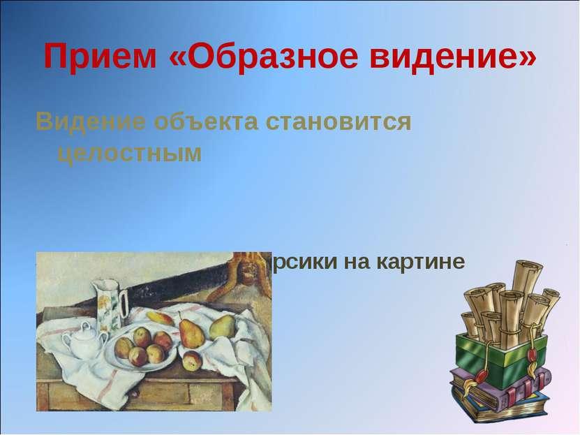 Прием «Образное видение» Видение объекта становится целостным Задание: опишит...