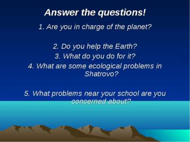 Answer the questions! 1. Are you in charge of the planet? 2. Do you help the ...
