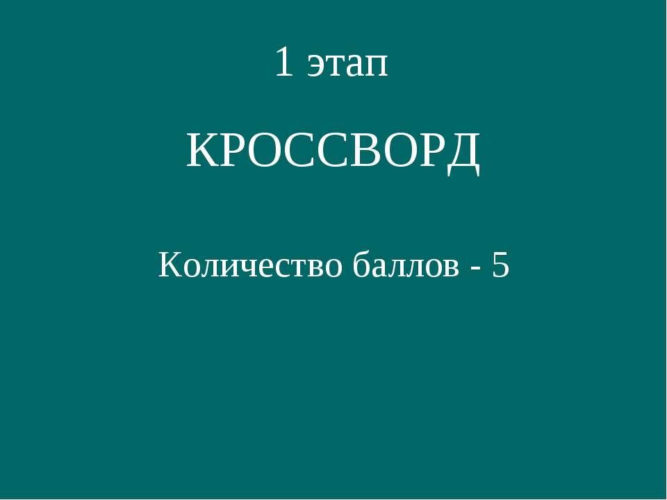1 этап КРОССВОРД Количество баллов - 5