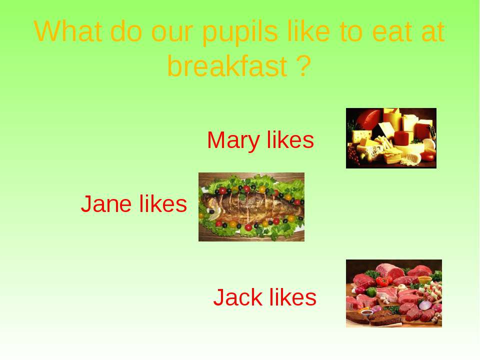 What do our pupils like to eat at breakfast ? Mary likes Jane likes Jack likes