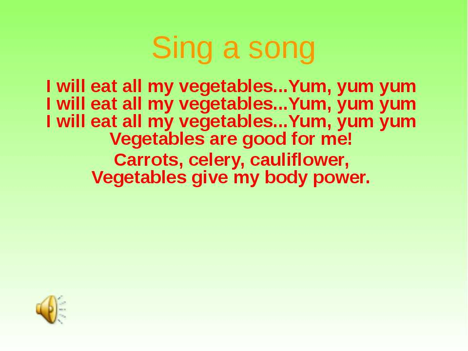 Sing a song I will eat all my vegetables...Yum, yum yum I will eat all my veg...