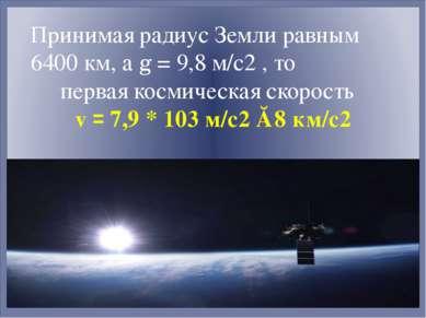 Принимая радиус Земли равным 6400 км, а g = 9,8 м/с2 , то первая космическая ...
