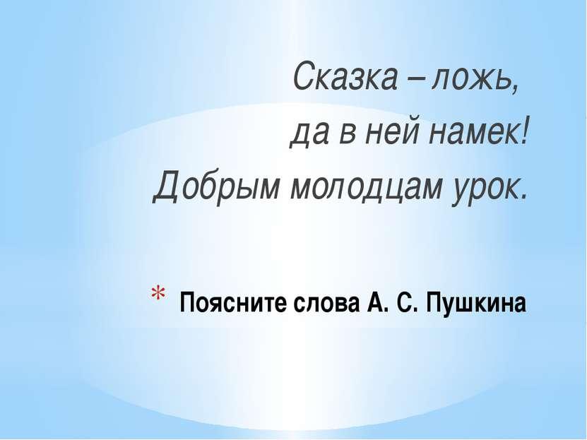 Поясните слова А. С. Пушкина Сказка – ложь, да в ней намек! Добрым молодцам у...