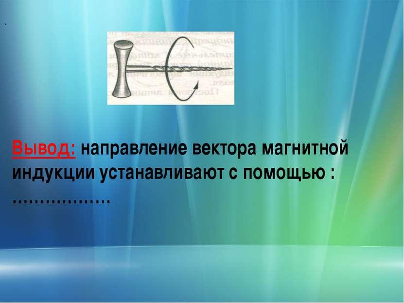 . Вывод: направление вектора магнитной индукции устанавливают с помощью : ………………