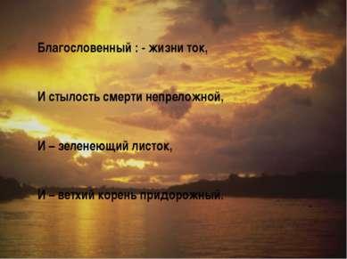Благословенный : - жизни ток, И стылость смерти непреложной, И – зеленеющий л...