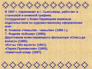 В 1967 г. переезжает в г. Сыктывкар, работает в станковой и книжной графике. ...