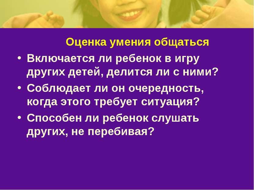 Оценка умения общаться Включается ли ребенок в игру других детей, делится ли ...