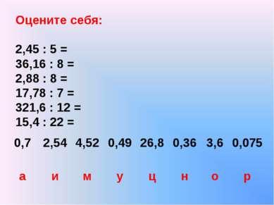 Оцените себя: 2,45 : 5 = 36,16 : 8 = 2,88 : 8 = 17,78 : 7 = 321,6 : 12 = 15,4...