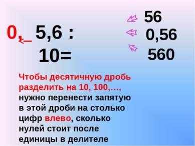 5,6 : 10= 0,56 56 560 Чтобы десятичную дробь разделить на 10, 100,…, нужно пе...