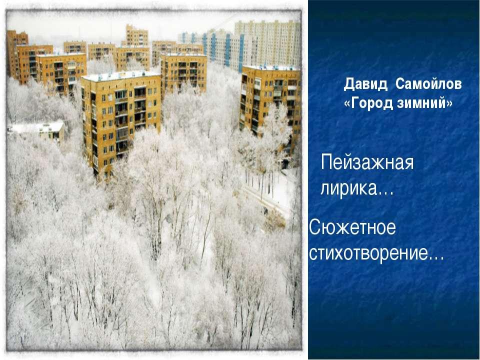 Давид Самойлов «Город зимний» Пейзажная лирика… Сюжетное стихотворение…