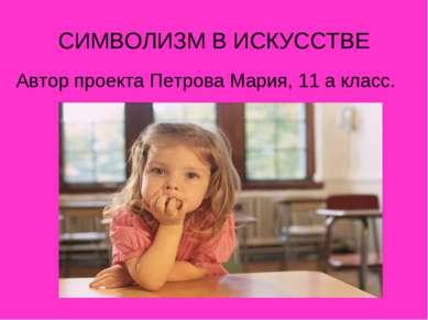 СИМВОЛИЗМ В ИСКУССТВЕ Автор проекта Петрова Мария, 11 а класс.