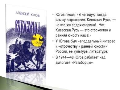 Югов писал: «Я негодую, когда слышу выражение: Киевская Русь, — но это же сед...