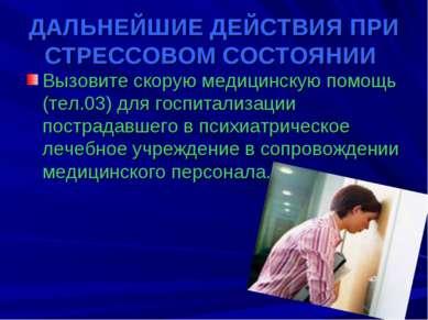 ДАЛЬНЕЙШИЕ ДЕЙСТВИЯ ПРИ СТРЕССОВОМ СОСТОЯНИИ Вызовите скорую медицинскую помо...