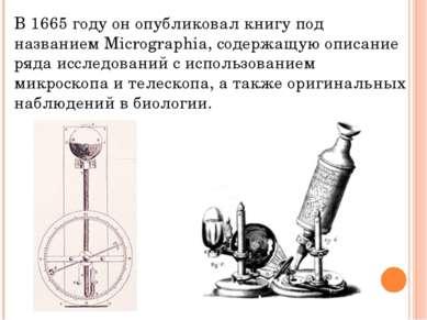 В 1665 году он опубликовал книгу под названием Micrographia, содержащую описа...