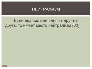 Если два вида не влияют друг на друга, то имеет место нейтрализм (00). НЕЙТРА...