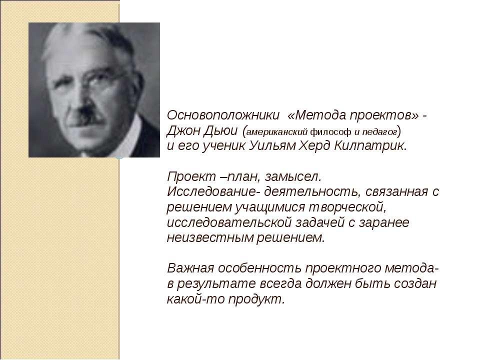 Основоположники «Метода проектов» - Джон Дьюи (американский философ и педагог...