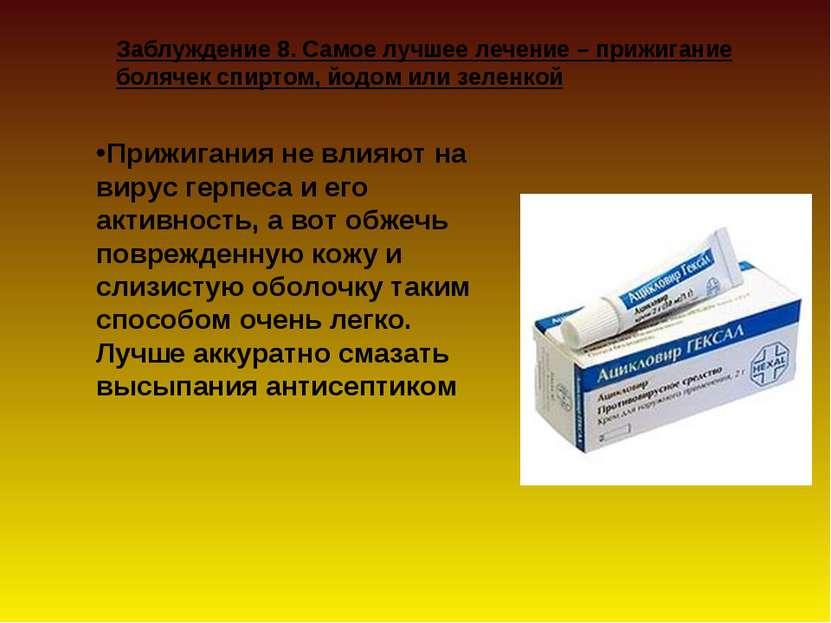 Заблуждение 8. Самое лучшее лечение – прижигание болячек спиртом, йодом или з...