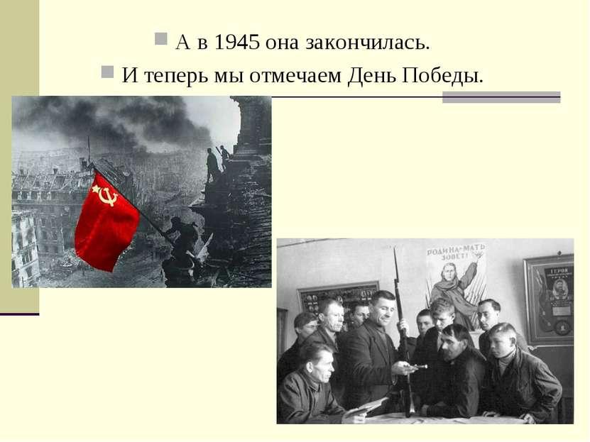 А в 1945 она закончилась. И теперь мы отмечаем День Победы.