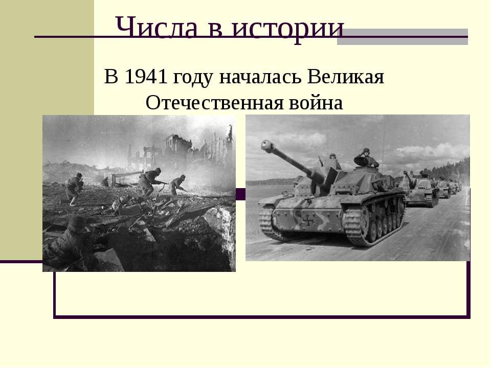 Числа в истории В 1941 году началась Великая Отечественная война