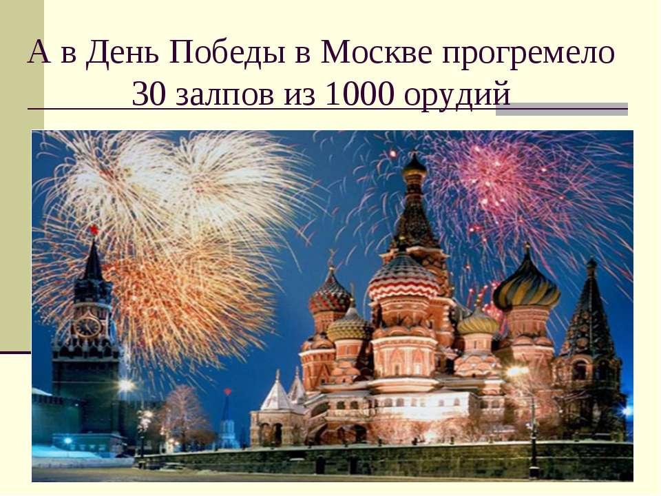А в День Победы в Москве прогремело 30 залпов из 1000 орудий