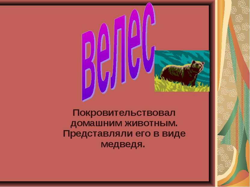 Покровительствовал домашним животным. Представляли его в виде медведя.