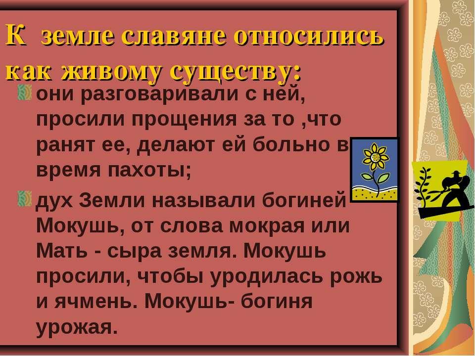 К земле славяне относились как живому существу: они разговаривали с ней, прос...