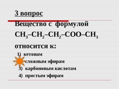 3 вопрос Вещество с формулой СН3–СН2–СН2–СОО–СН3 относится к: 1) кетонам 2) с...