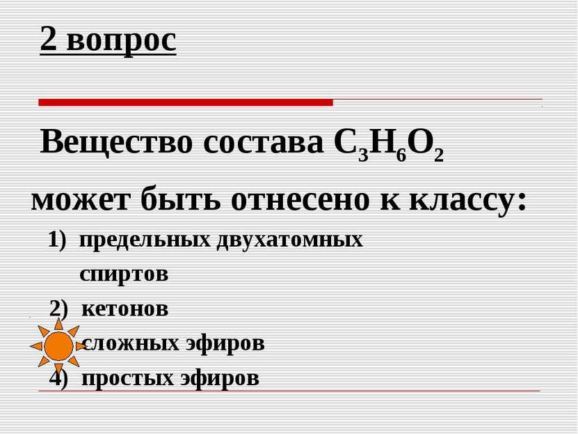 2 вопрос Вещество состава C3H6O2 может быть отнесено к классу: 1) предельных ...