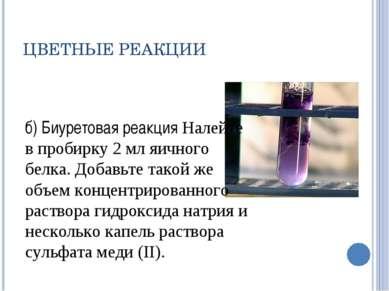 ЦВЕТНЫЕ РЕАКЦИИ б) Биуретовая реакция Налейте в пробирку 2 мл яичного белка. ...