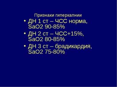 Признаки гиперкапнии ДН 1 ст – ЧСС норма, SaO2 90-85% ДН 2 ст – ЧСС+15%, SaO2...