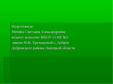 Подготовила: Мячина Светлана Александровна педагог-психолог МБОУ СОШ №2 имени...